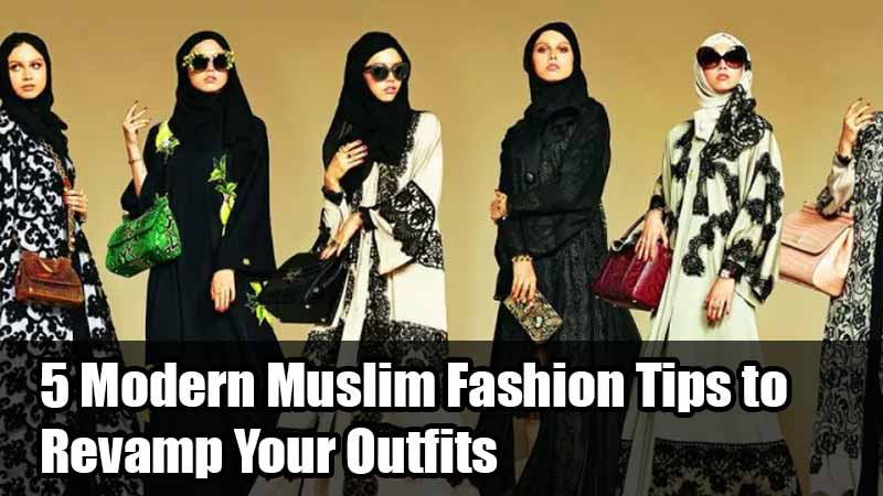 5 Modern Muslim Fashion Tips to Revamp Your Outfits